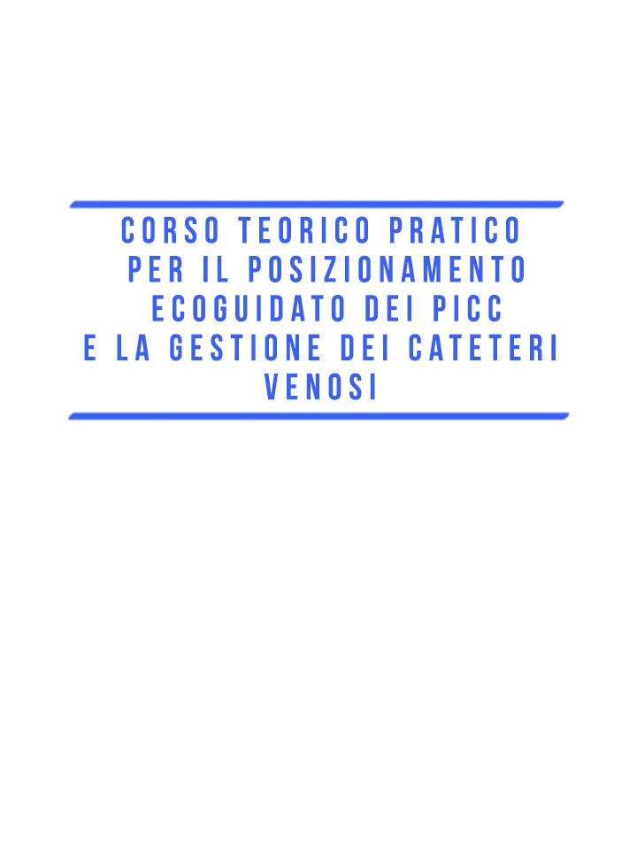CORSO TEORICO-PRATICO PER IL POSIZIONAMENTO ECOGUIDATO DEI PICC E LA GESTIONE DEI CATETERI VENOSI
